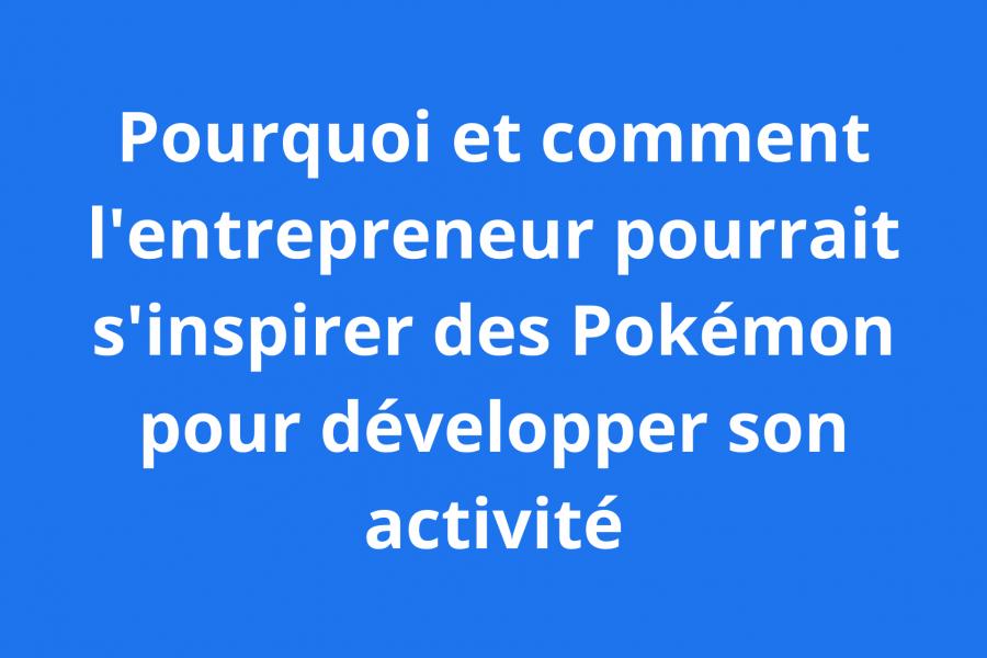 Pokémon : s'inspirer d'ux pouv développer un activité entrepreneuriale